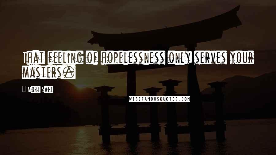 Mort Sahl quotes: That feeling of hopelessness only serves your masters.