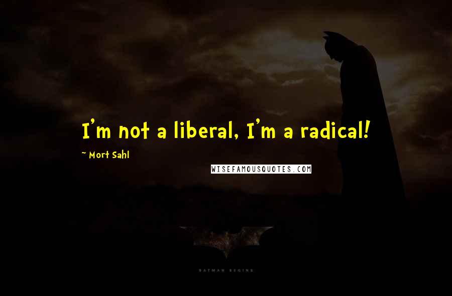 Mort Sahl quotes: I'm not a liberal, I'm a radical!