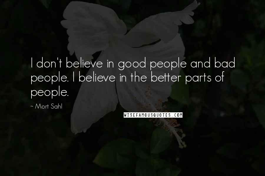 Mort Sahl quotes: I don't believe in good people and bad people. I believe in the better parts of people.