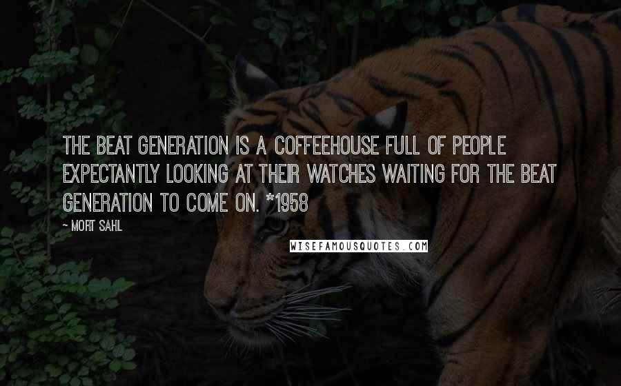 Mort Sahl quotes: The beat generation is a coffeehouse full of people expectantly looking at their watches waiting for the beat generation to come on. *1958