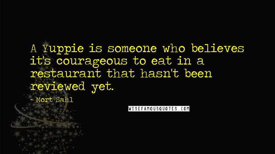 Mort Sahl quotes: A Yuppie is someone who believes it's courageous to eat in a restaurant that hasn't been reviewed yet.