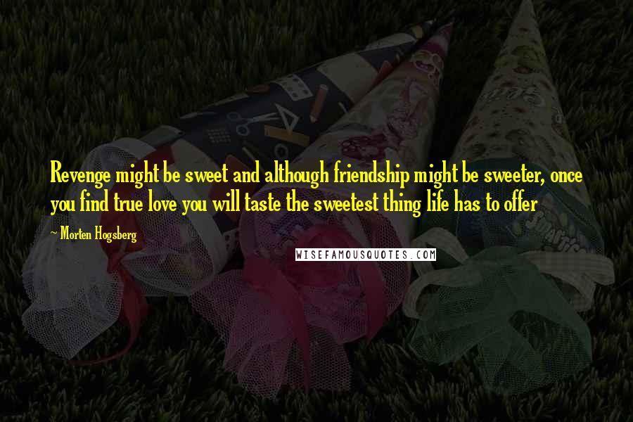 Morten Hogsberg quotes: Revenge might be sweet and although friendship might be sweeter, once you find true love you will taste the sweetest thing life has to offer