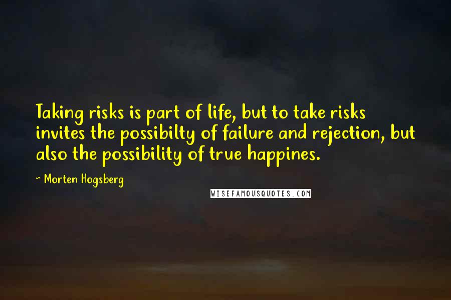 Morten Hogsberg quotes: Taking risks is part of life, but to take risks invites the possibilty of failure and rejection, but also the possibility of true happines.