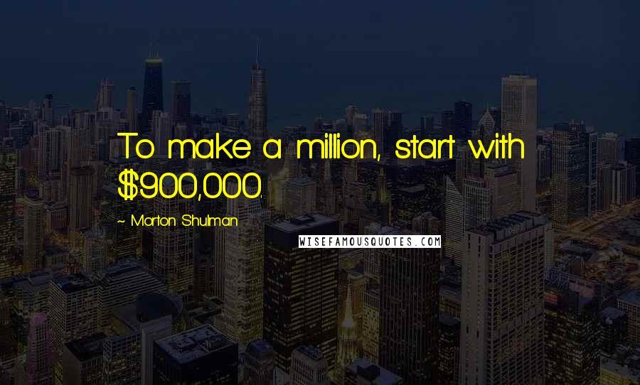 Morton Shulman quotes: To make a million, start with $900,000.