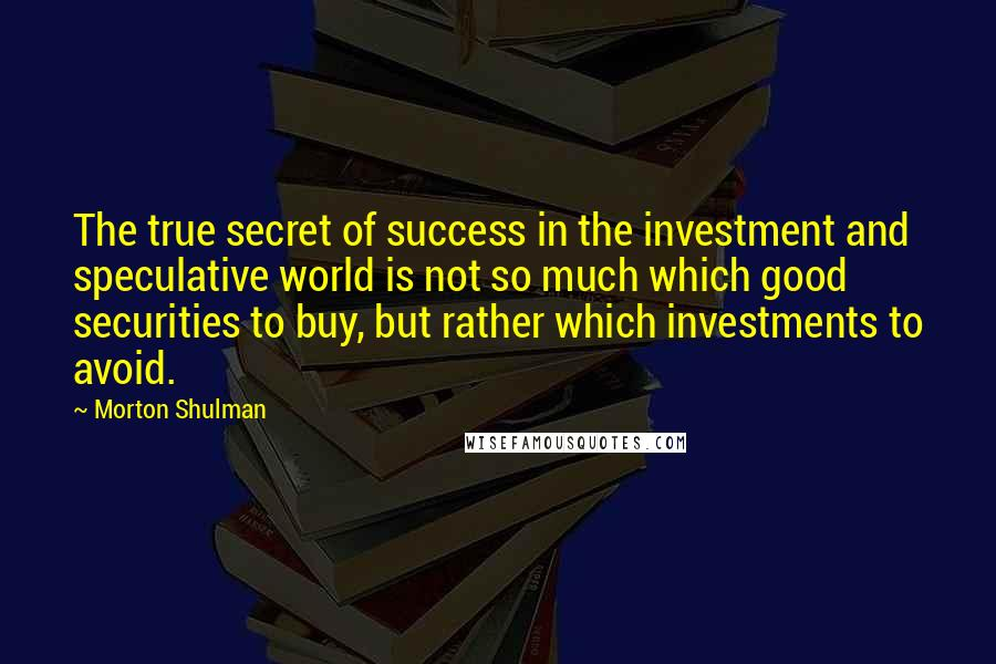 Morton Shulman quotes: The true secret of success in the investment and speculative world is not so much which good securities to buy, but rather which investments to avoid.