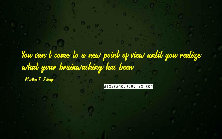 Morton T. Kelsey quotes: You can't come to a new point of view until you realize what your brainwashing has been.