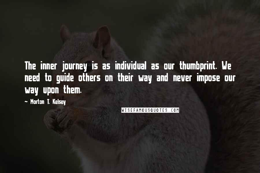 Morton T. Kelsey quotes: The inner journey is as individual as our thumbprint. We need to guide others on their way and never impose our way upon them.
