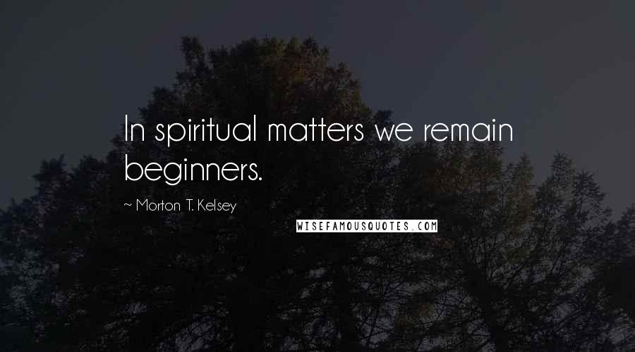 Morton T. Kelsey quotes: In spiritual matters we remain beginners.