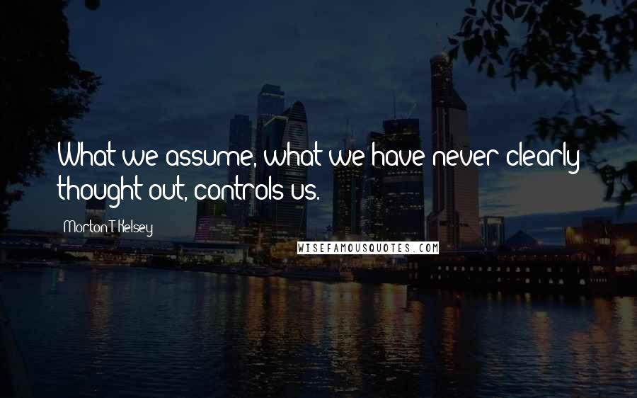 Morton T. Kelsey quotes: What we assume, what we have never clearly thought out, controls us.