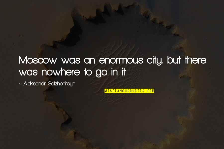 Moscow's Quotes By Aleksandr Solzhenitsyn: Moscow was an enormous city, but there was