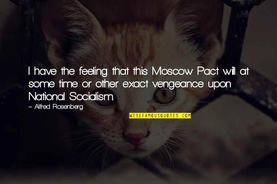 Moscow's Quotes By Alfred Rosenberg: I have the feeling that this Moscow Pact