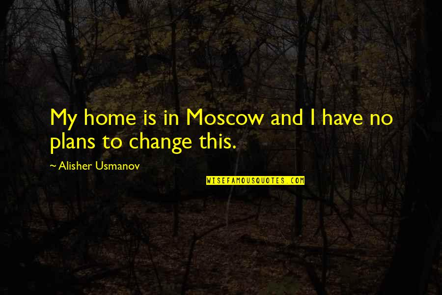 Moscow's Quotes By Alisher Usmanov: My home is in Moscow and I have