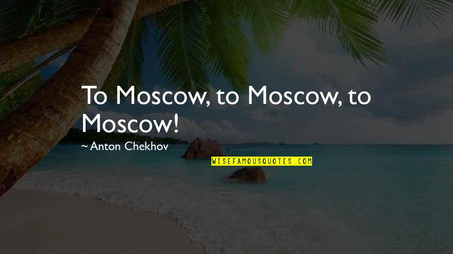 Moscow's Quotes By Anton Chekhov: To Moscow, to Moscow, to Moscow!