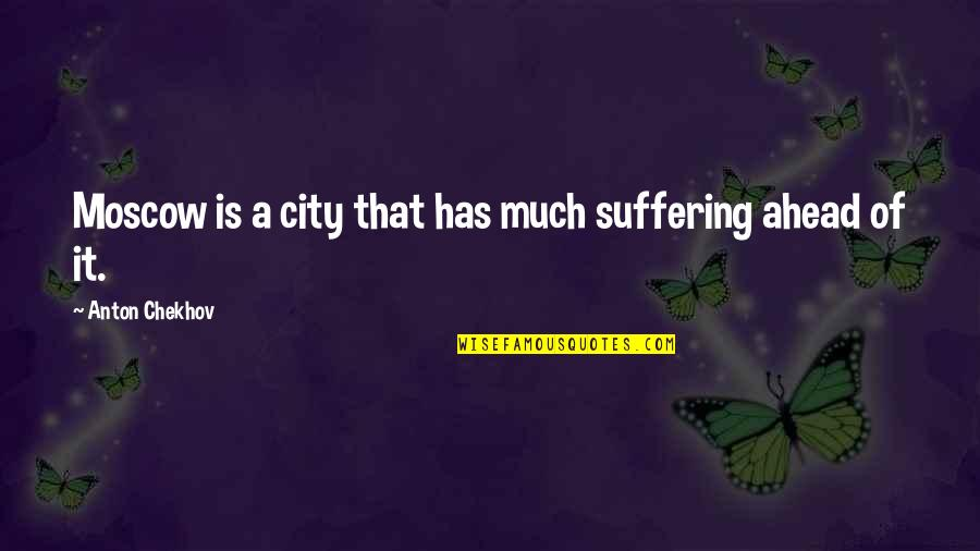 Moscow's Quotes By Anton Chekhov: Moscow is a city that has much suffering