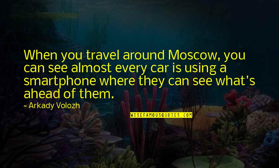 Moscow's Quotes By Arkady Volozh: When you travel around Moscow, you can see