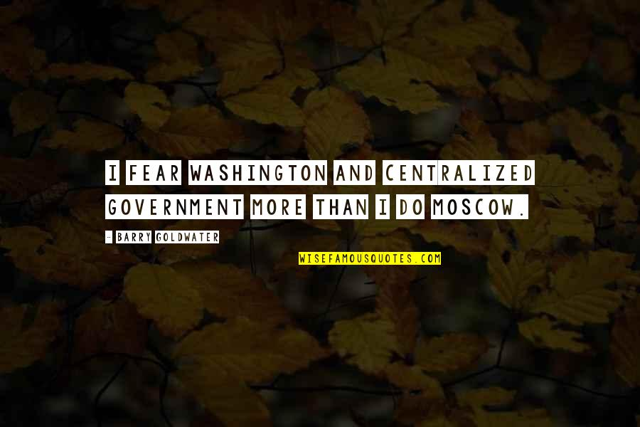 Moscow's Quotes By Barry Goldwater: I fear Washington and centralized government more than