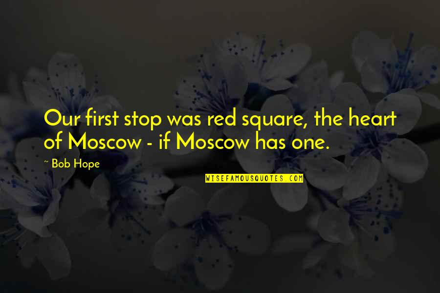 Moscow's Quotes By Bob Hope: Our first stop was red square, the heart