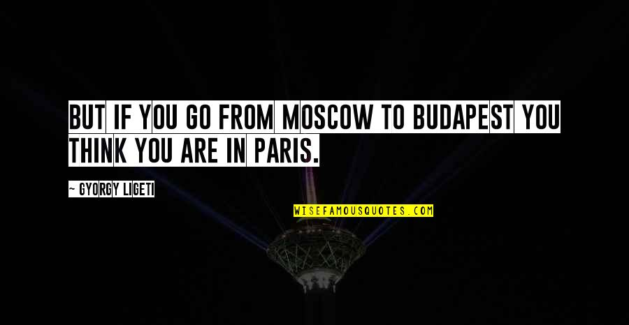 Moscow's Quotes By Gyorgy Ligeti: But if you go from Moscow to Budapest