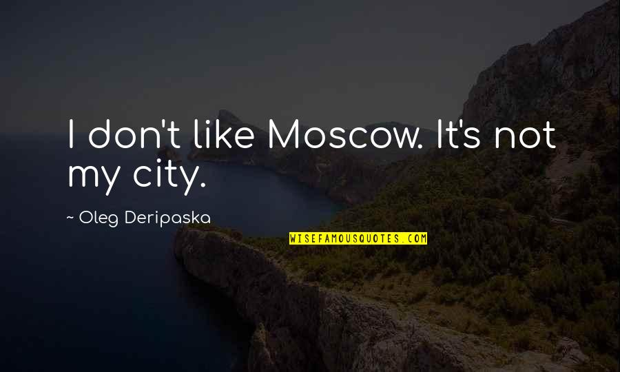 Moscow's Quotes By Oleg Deripaska: I don't like Moscow. It's not my city.