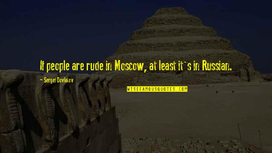 Moscow's Quotes By Sergei Dovlatov: If people are rude in Moscow, at least