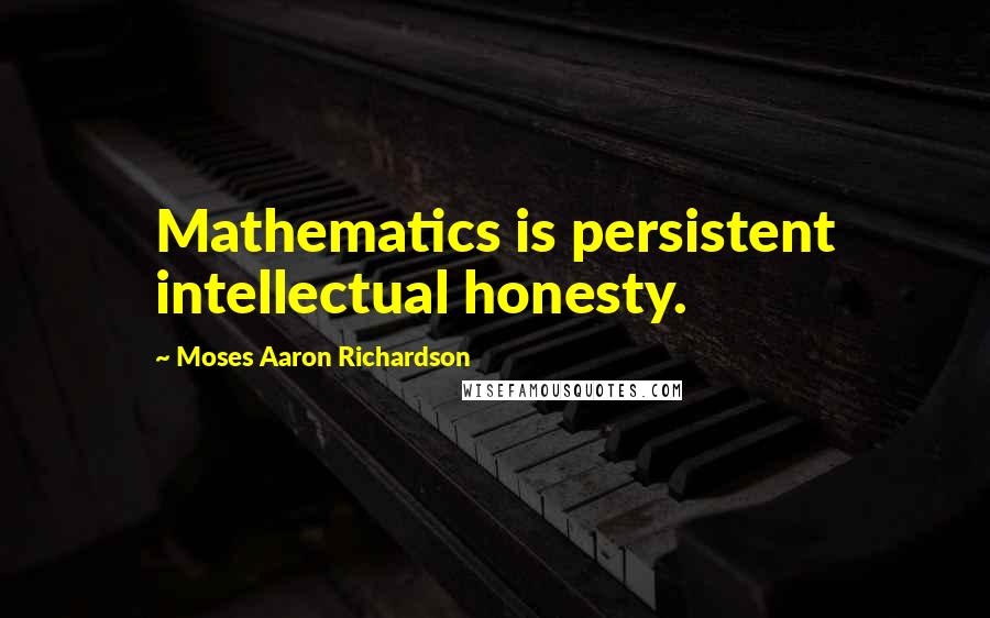 Moses Aaron Richardson quotes: Mathematics is persistent intellectual honesty.