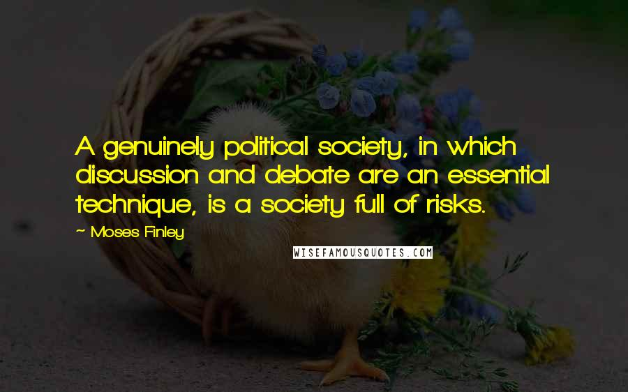 Moses Finley quotes: A genuinely political society, in which discussion and debate are an essential technique, is a society full of risks.