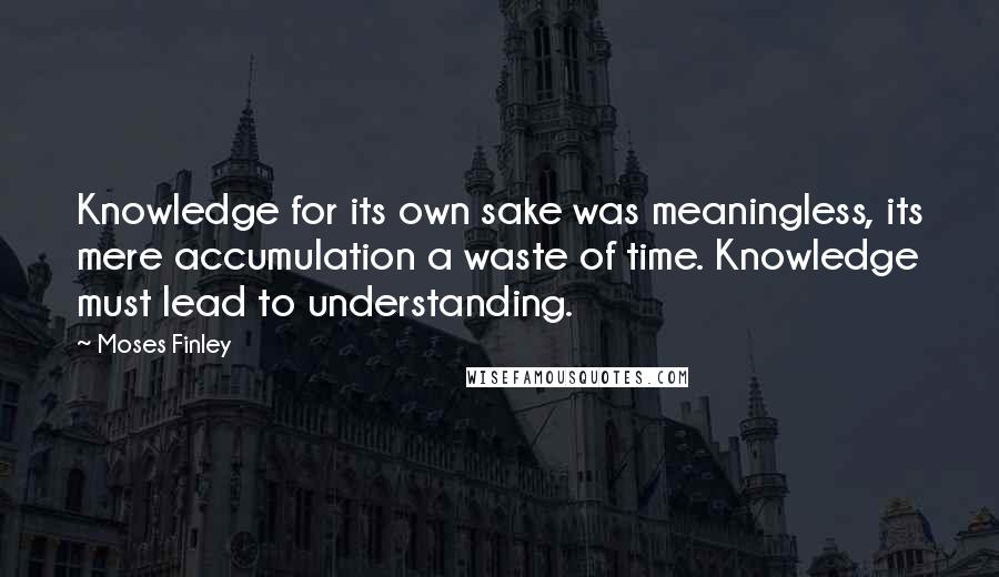 Moses Finley quotes: Knowledge for its own sake was meaningless, its mere accumulation a waste of time. Knowledge must lead to understanding.