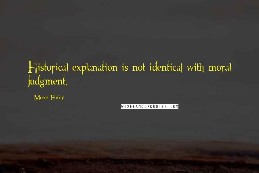 Moses Finley quotes: Historical explanation is not identical with moral judgment.