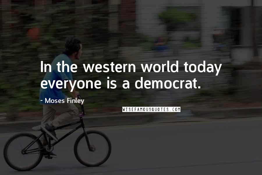 Moses Finley quotes: In the western world today everyone is a democrat.