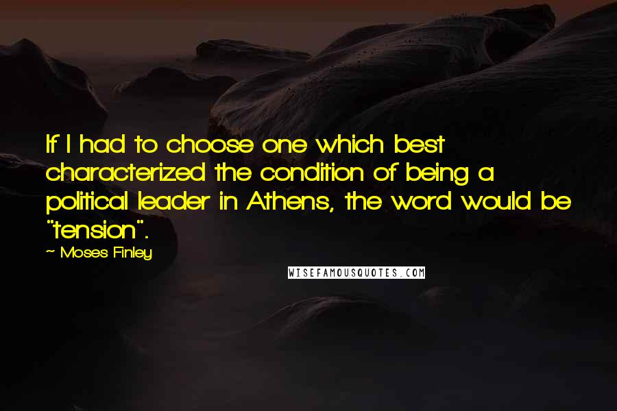"""Moses Finley quotes: If I had to choose one which best characterized the condition of being a political leader in Athens, the word would be """"tension""""."""