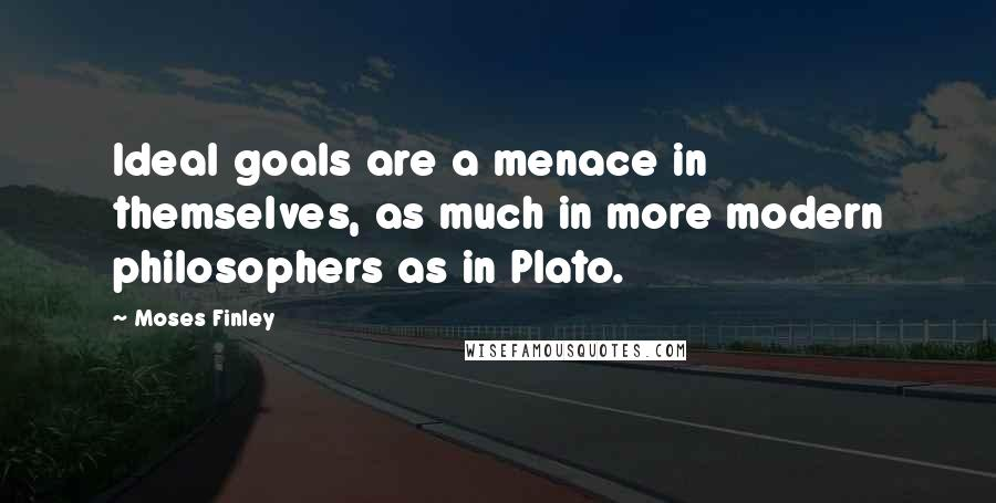 Moses Finley quotes: Ideal goals are a menace in themselves, as much in more modern philosophers as in Plato.