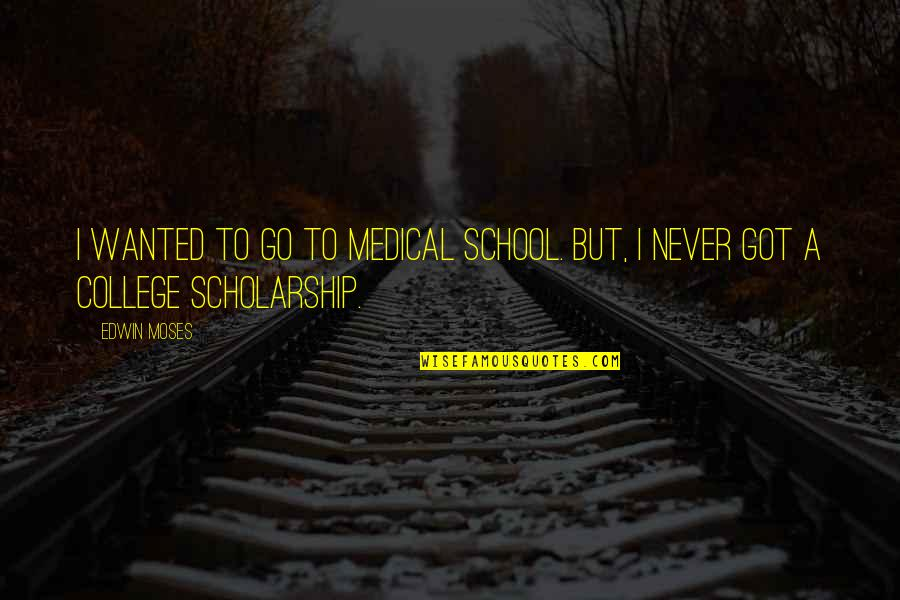 Moses Quotes By Edwin Moses: I wanted to go to medical school. But,
