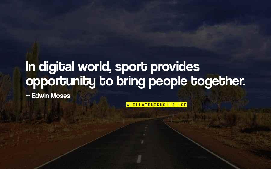 Moses Quotes By Edwin Moses: In digital world, sport provides opportunity to bring