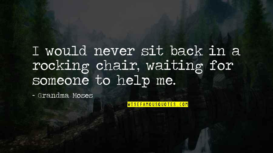Moses Quotes By Grandma Moses: I would never sit back in a rocking