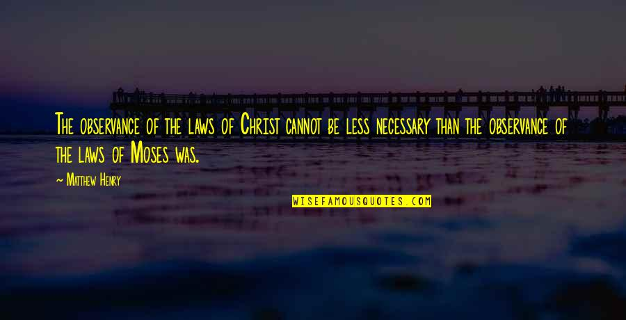 Moses Quotes By Matthew Henry: The observance of the laws of Christ cannot
