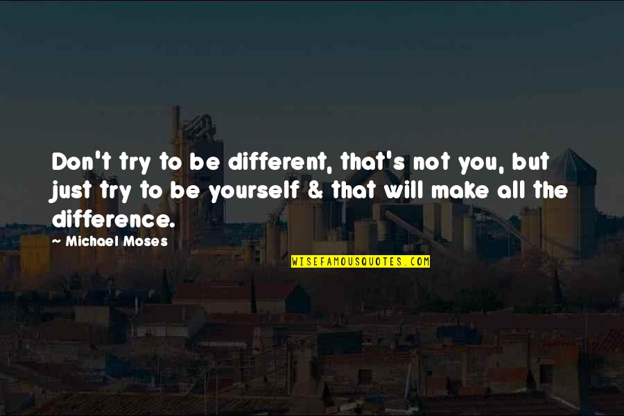 Moses Quotes By Michael Moses: Don't try to be different, that's not you,