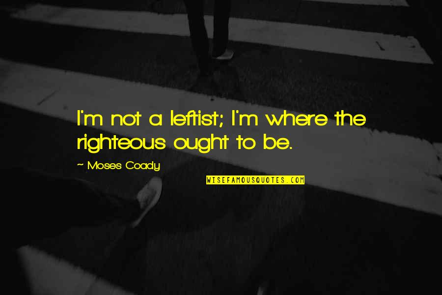 Moses Quotes By Moses Coady: I'm not a leftist; I'm where the righteous