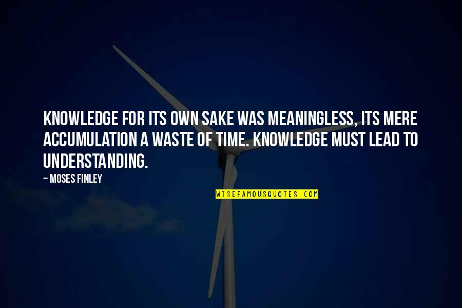 Moses Quotes By Moses Finley: Knowledge for its own sake was meaningless, its