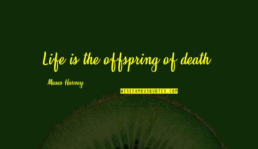 Moses Quotes By Moses Harvey: Life is the offspring of death.