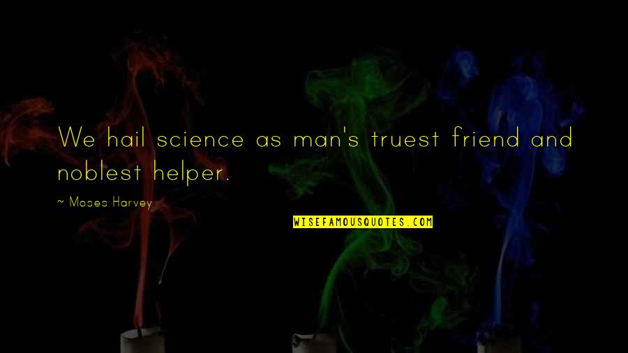 Moses Quotes By Moses Harvey: We hail science as man's truest friend and