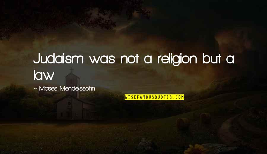 Moses Quotes By Moses Mendelssohn: Judaism was not a religion but a law.