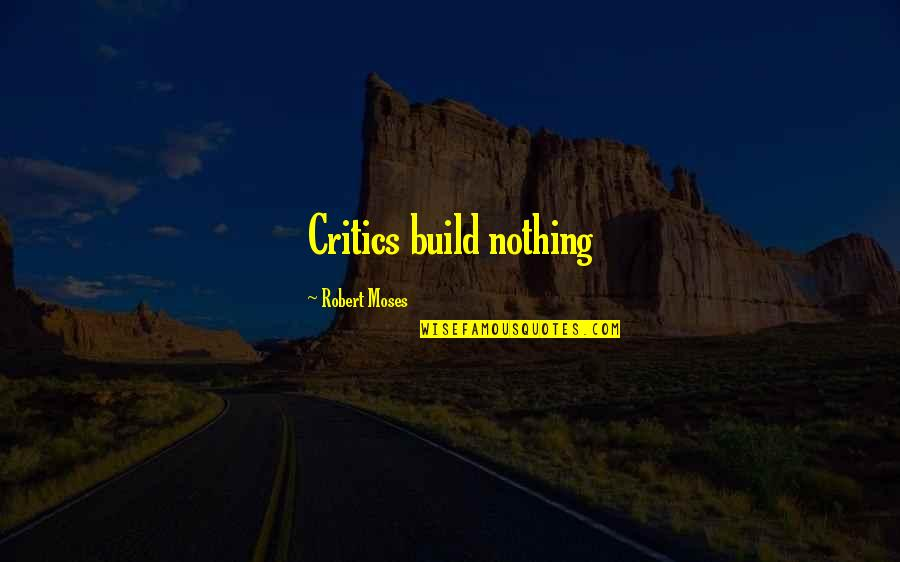 Moses Quotes By Robert Moses: Critics build nothing