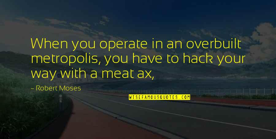 Moses Quotes By Robert Moses: When you operate in an overbuilt metropolis, you
