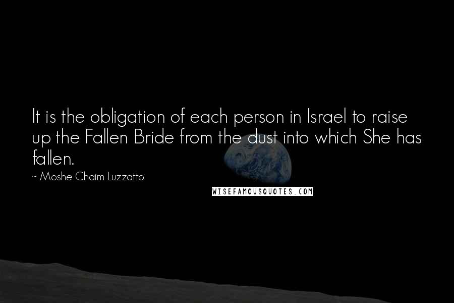 Moshe Chaim Luzzatto quotes: It is the obligation of each person in Israel to raise up the Fallen Bride from the dust into which She has fallen.