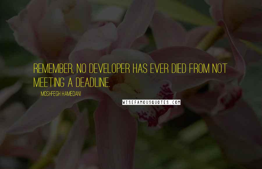 Moshfegh Hamedani quotes: Remember, no developer has ever died from not meeting a deadline.