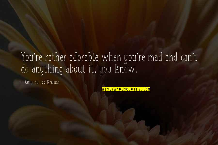 Most Adorable Quotes By Amanda Lee Knauss: You're rather adorable when you're mad and can't
