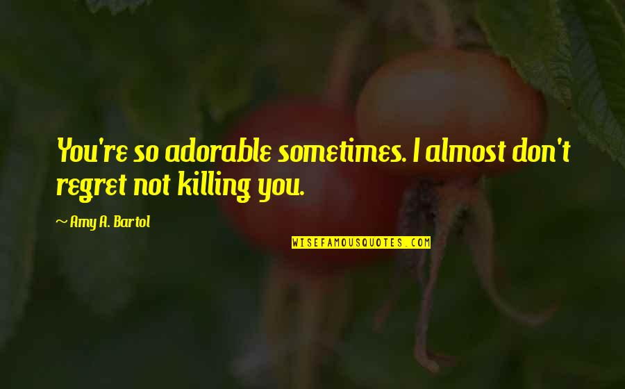 Most Adorable Quotes By Amy A. Bartol: You're so adorable sometimes. I almost don't regret