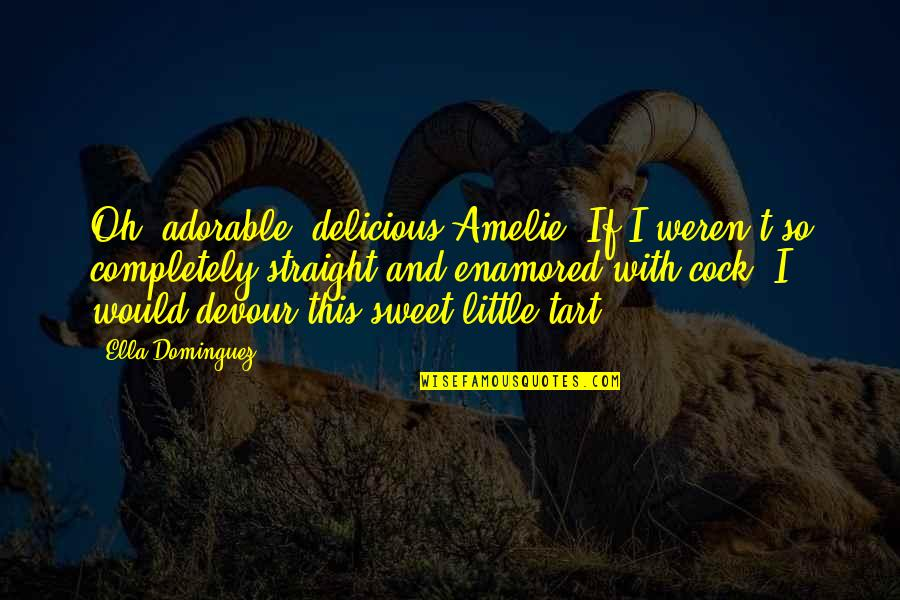 Most Adorable Quotes By Ella Dominguez: Oh, adorable, delicious Amelie. If I weren't so