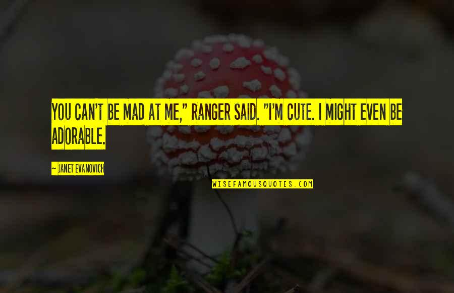 """Most Adorable Quotes By Janet Evanovich: You can't be mad at me,"""" Ranger said."""