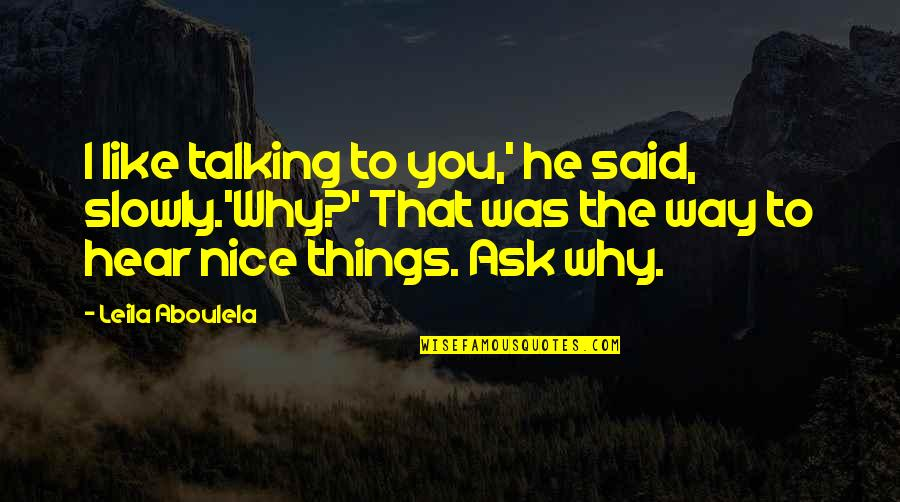 Most Adorable Quotes By Leila Aboulela: I like talking to you,' he said, slowly.'Why?'